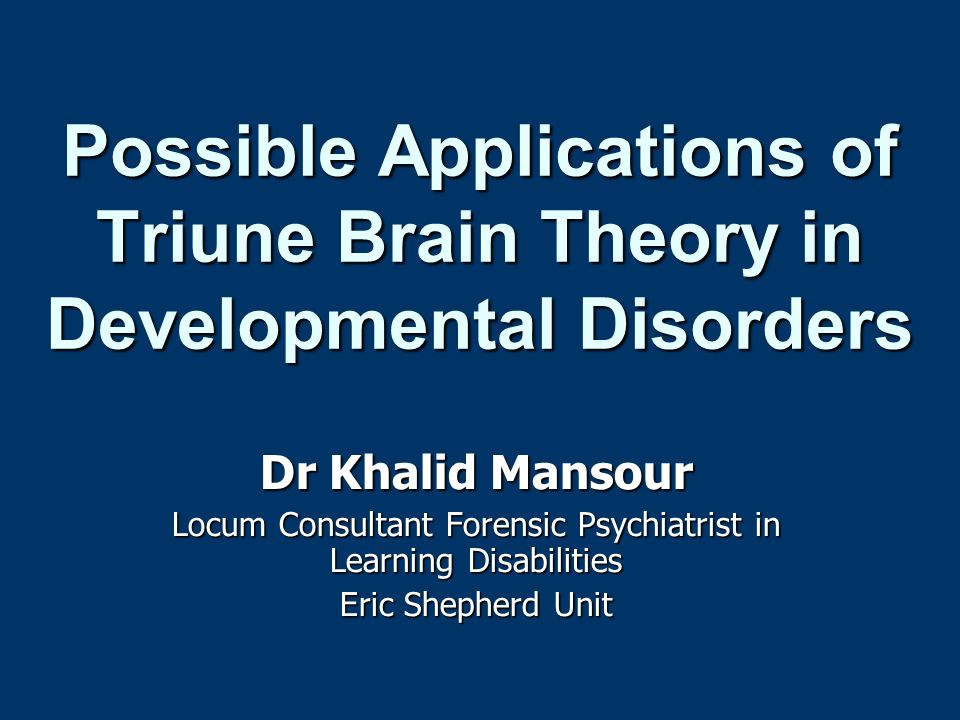 Possible Applications of Triune Brain Theory in Developmental Disorders Dr Khalid Mansour Locum Consultant Forensic Psychiatrist in Learning Disabilit