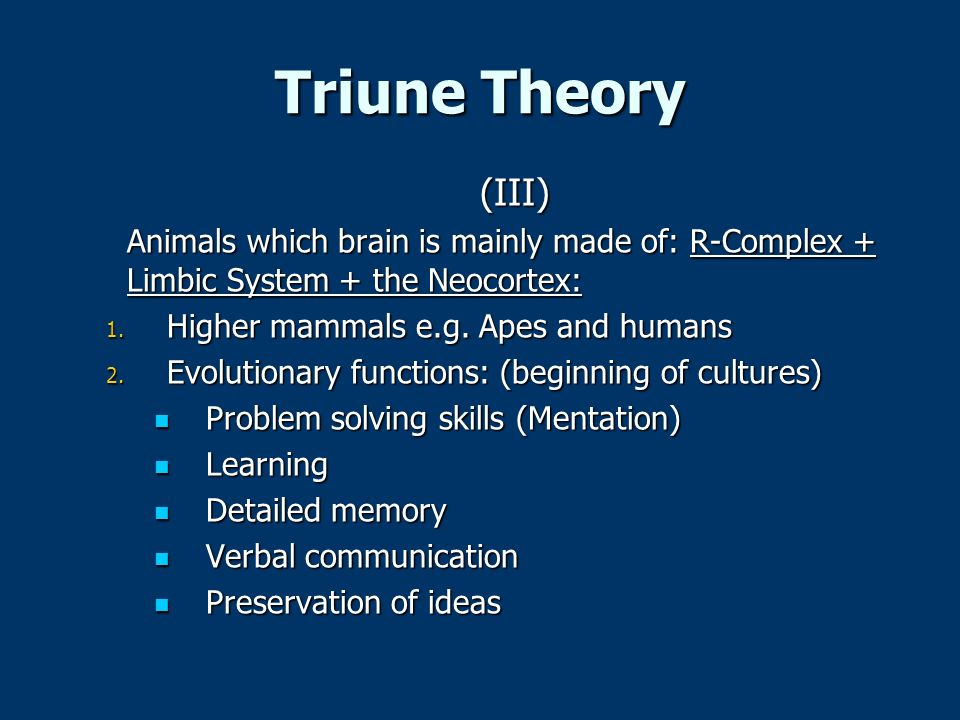 Triune Theory (III) Animals which brain is mainly made of: R-Complex + Limbic System + the Neocortex: 1. Higher mammals e.g. Apes and humans 2. Evolut