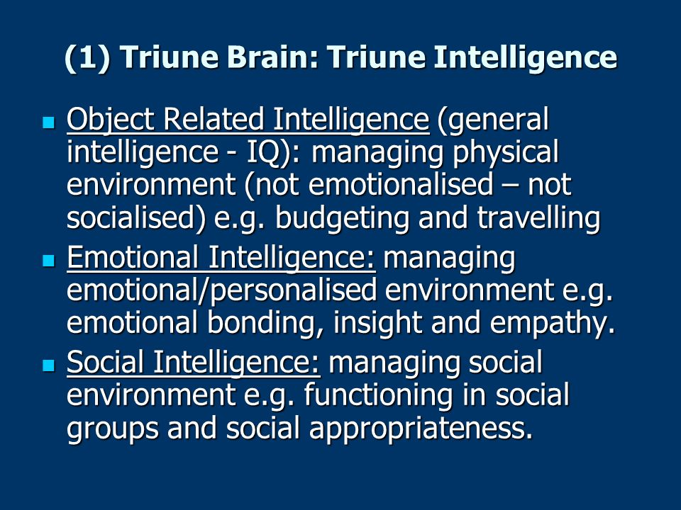 (1) Triune Brain: Triune Intelligence Object Related Intelligence (general intelligence - IQ): managing physical environment (not emotionalised – not