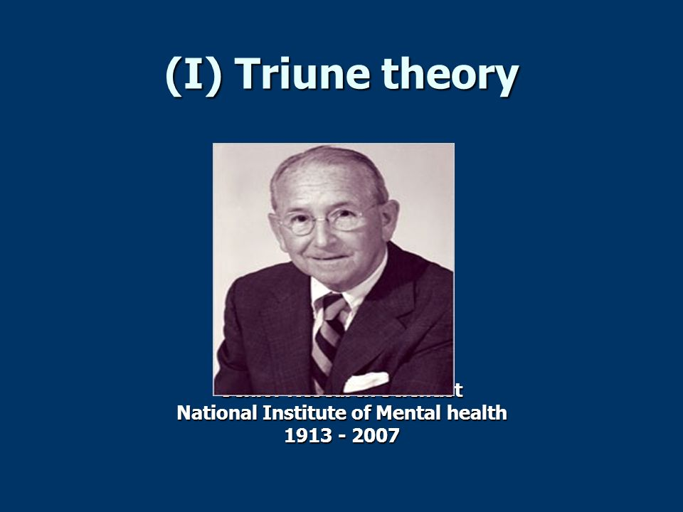 (I) Triune theory Senior Research Scientist National Institute of Mental health 1913 - 2007