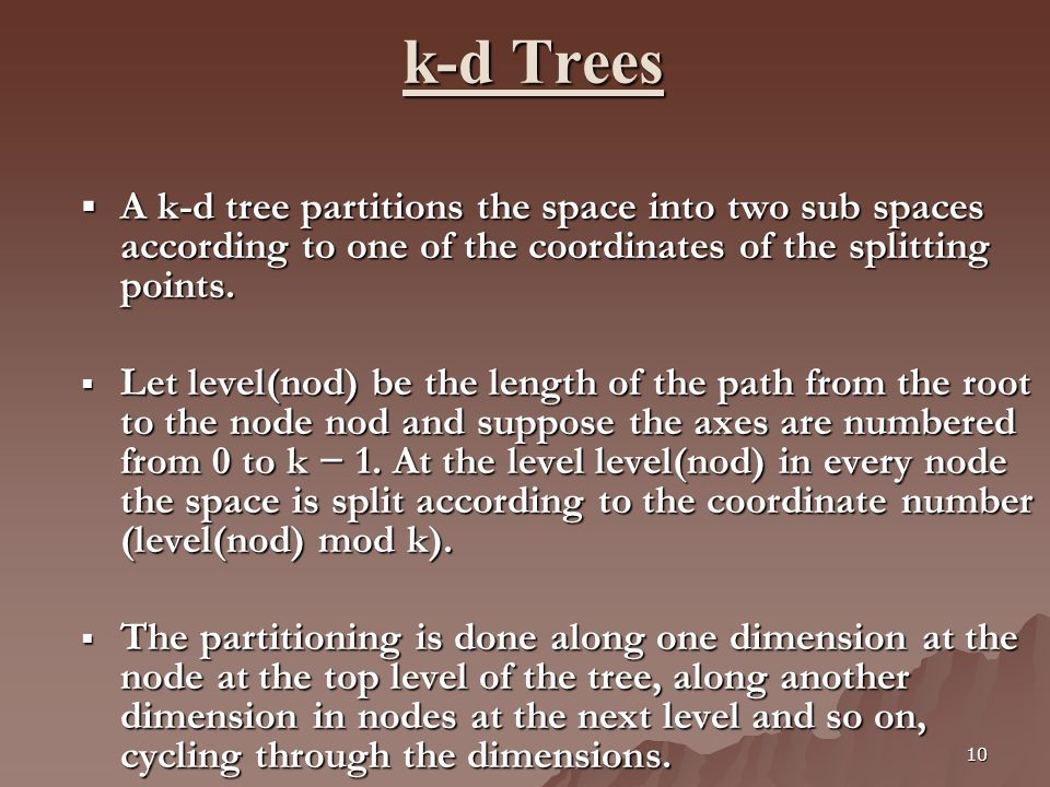 10 k-d Trees k-d Trees A k-d tree partitions the space into two sub spaces according to one of the coordinates of the splitting points. A k-d tree par