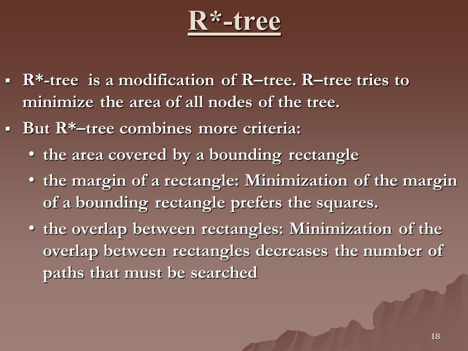 18 R*-tree R*-tree is a modification of R–tree. R–tree tries to minimize the area of all nodes of the tree. R*-tree is a modification of R–tree. R–tre