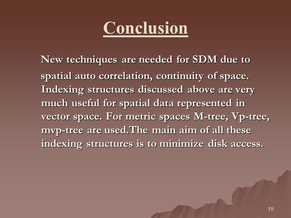 19 Conclusion New techniques are needed for SDM due to New techniques are needed for SDM due to spatial auto correlation, continuity of space. Indexin