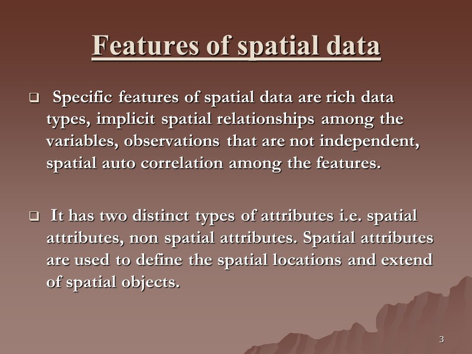 3 Features of spatial data Specific features of spatial data are rich data types, implicit spatial relationships among the variables, observations tha