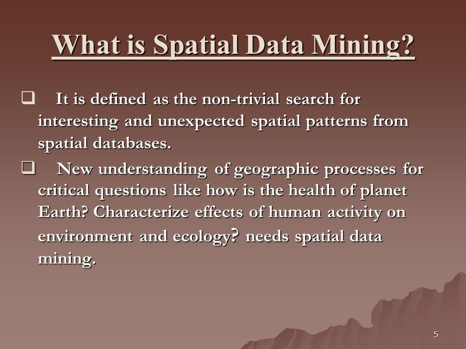 5 What is Spatial Data Mining? It is defined as the non-trivial search for interesting and unexpected spatial patterns from spatial databases. It is d