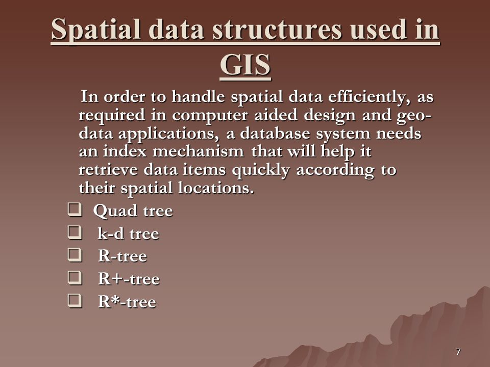 7 Spatial data structures used in GIS In order to handle spatial data efficiently, as required in computer aided design and geo- data applications, a