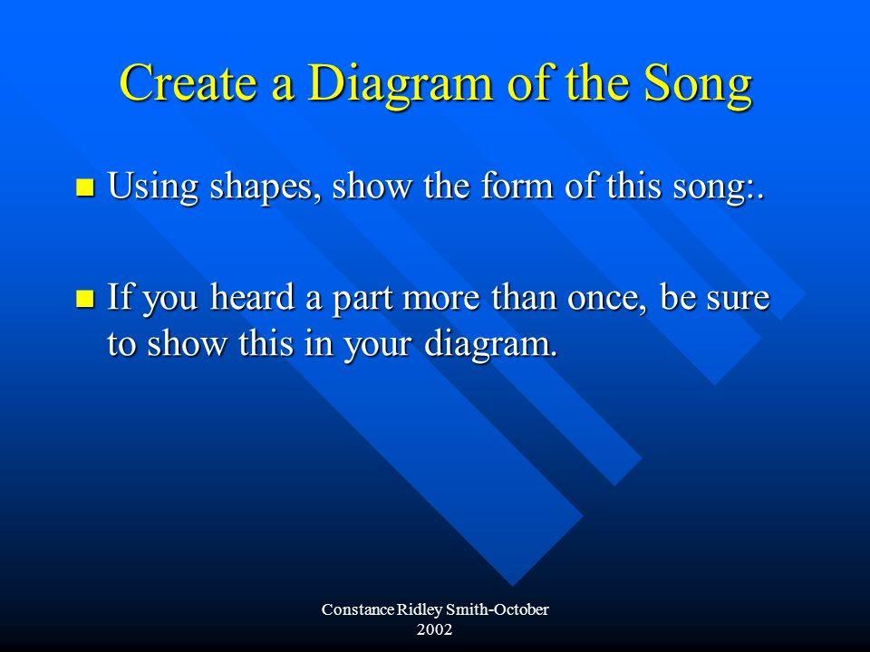 Constance Ridley Smith-October 2002 Create a Diagram of the Song Using shapes, show the form of this song:.