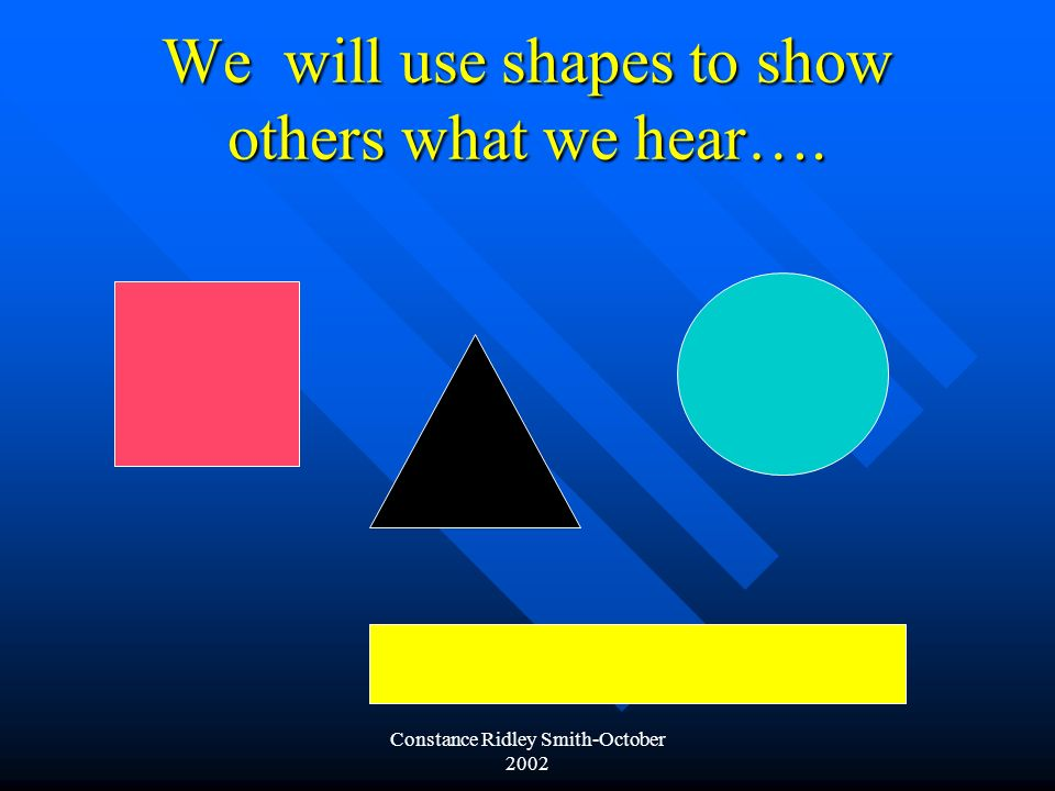Constance Ridley Smith-October 2002 We will use shapes to show others what we hear….
