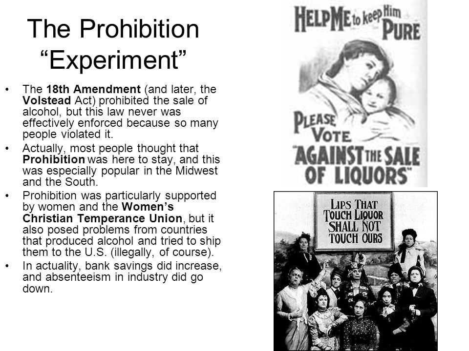 The Prohibition Experiment The 18th Amendment (and later, the Volstead Act) prohibited the sale of alcohol, but this law never was effectively enforce