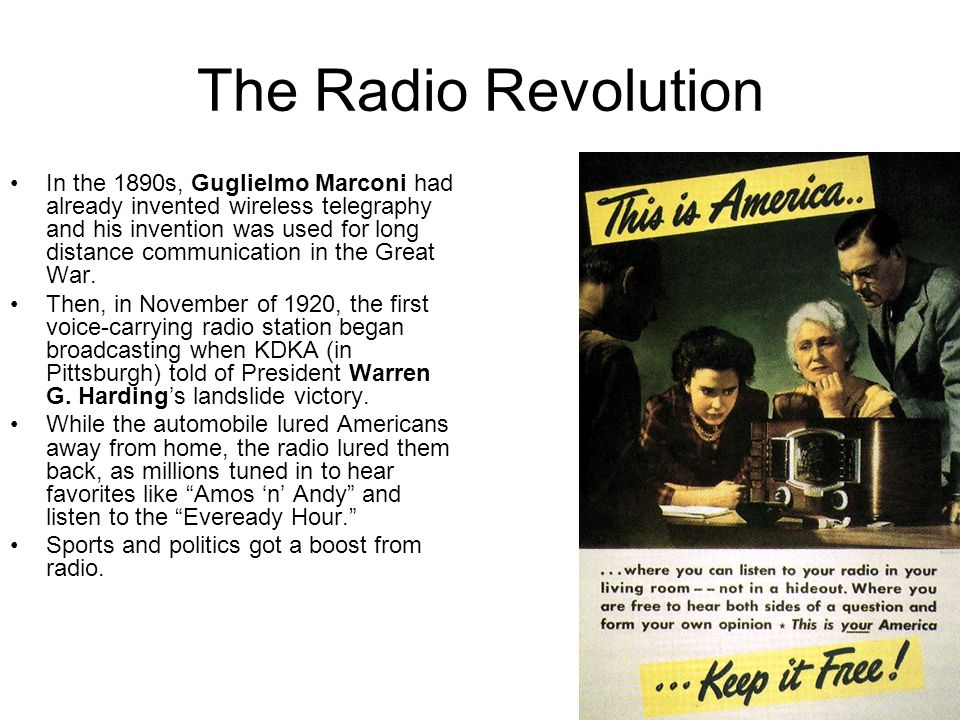 The Radio Revolution In the 1890s, Guglielmo Marconi had already invented wireless telegraphy and his invention was used for long distance communicati