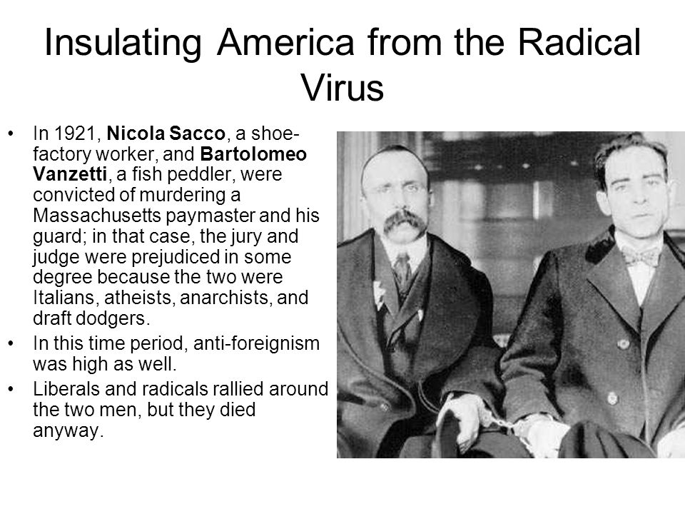 Insulating America from the Radical Virus In 1921, Nicola Sacco, a shoe- factory worker, and Bartolomeo Vanzetti, a fish peddler, were convicted of mu