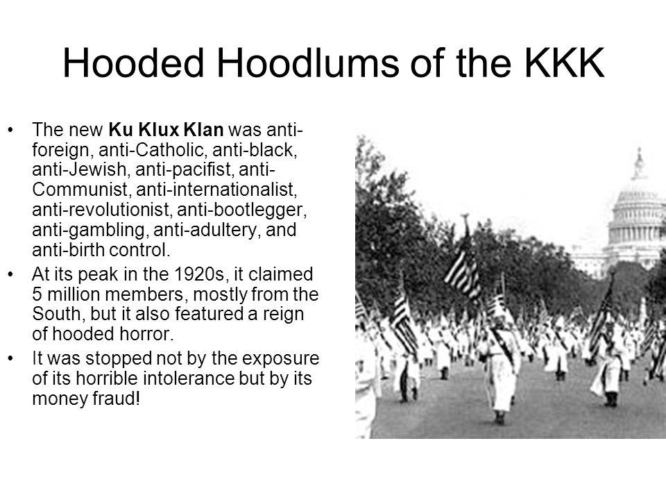 Hooded Hoodlums of the KKK The new Ku Klux Klan was anti- foreign, anti-Catholic, anti-black, anti-Jewish, anti-pacifist, anti- Communist, anti-intern