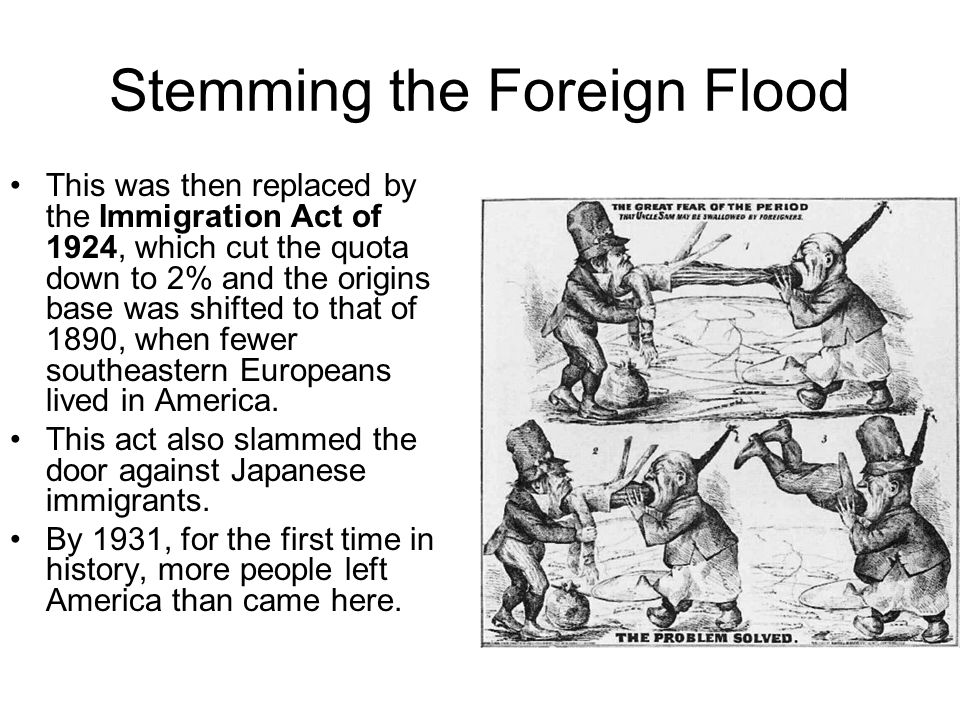 Stemming the Foreign Flood This was then replaced by the Immigration Act of 1924, which cut the quota down to 2% and the origins base was shifted to t
