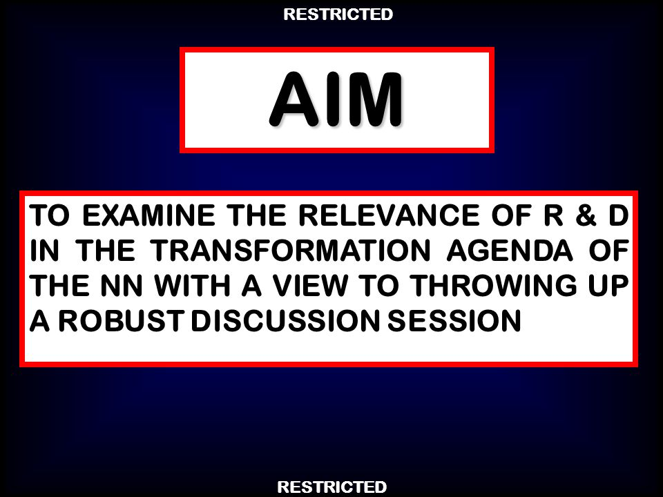 AIM TO EXAMINE THE RELEVANCE OF R & D IN THE TRANSFORMATION AGENDA OF THE NN WITH A VIEW TO THROWING UP A ROBUST DISCUSSION SESSION
