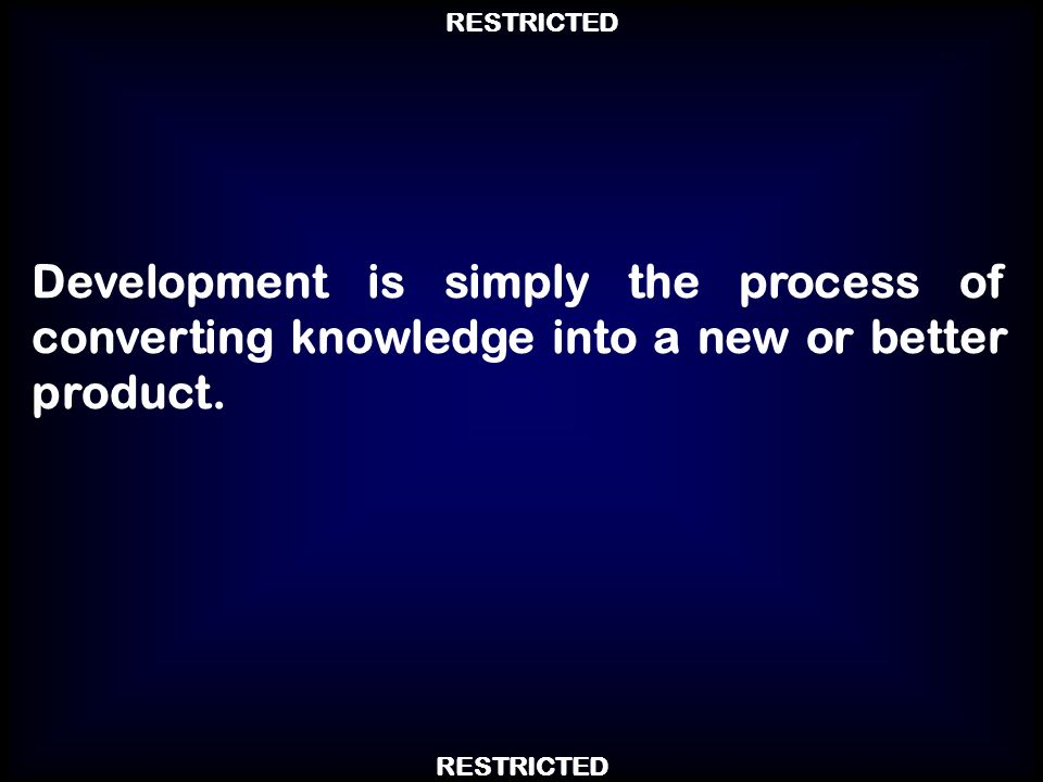 RESTRICTED Development is simply the process of converting knowledge into a new or better product.