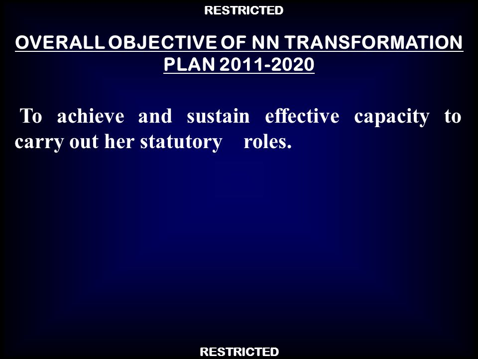 RESTRICTED To achieve and sustain effective capacity to carry out her statutory roles. OVERALL OBJECTIVE OF NN TRANSFORMATION PLAN 2011-2020