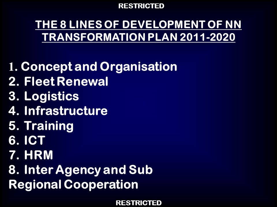 RESTRICTED 1. Concept and Organisation 2.Fleet Renewal 3.Logistics 4.Infrastructure 5.Training 6.ICT 7.HRM 8.Inter Agency and Sub Regional Cooperation