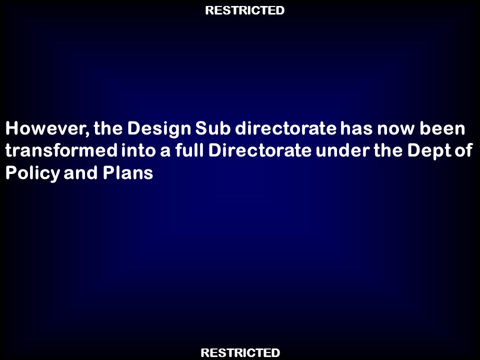 RESTRICTED However, the Design Sub directorate has now been transformed into a full Directorate under the Dept of Policy and Plans