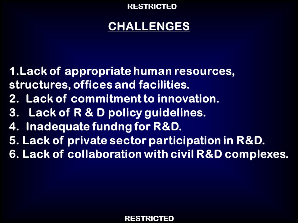 RESTRICTED 1.Lack of appropriate human resources, structures, offices and facilities. 2.Lack of commitment to innovation. 3. Lack of R & D policy guid