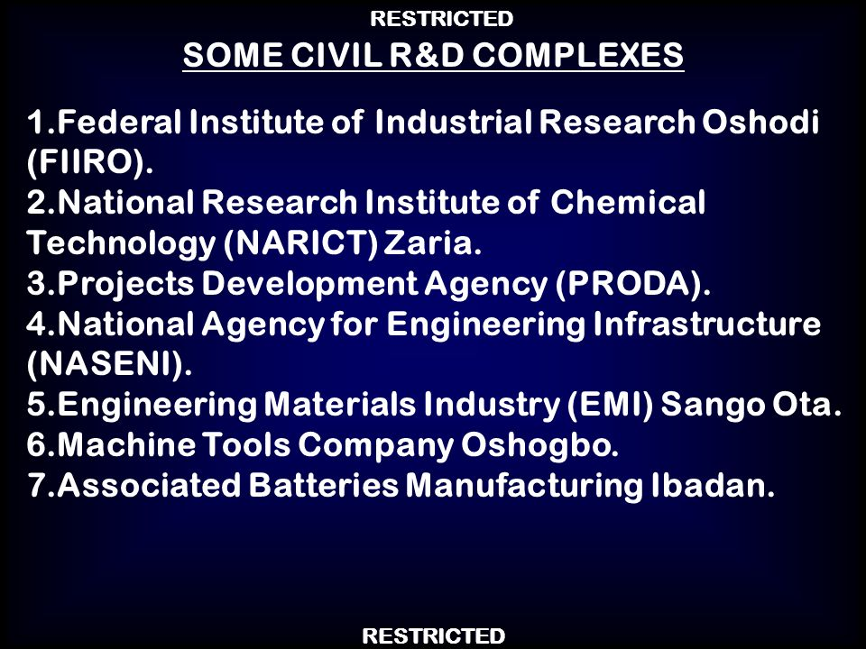 RESTRICTED 1.Federal Institute of Industrial Research Oshodi (FIIRO). 2.National Research Institute of Chemical Technology (NARICT) Zaria. 3.Projects