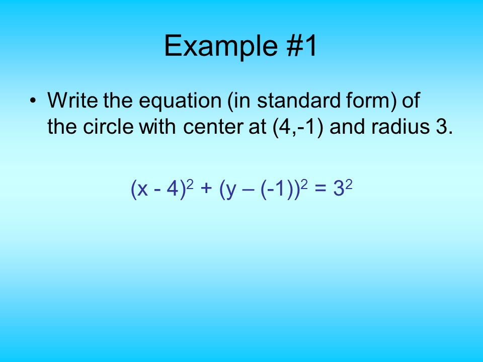 Example #1 Write the equation (in standard form) of the circle with center at (4,-1) and radius 3. (x - 4) 2 + (y – (-1)) 2 = 3 2