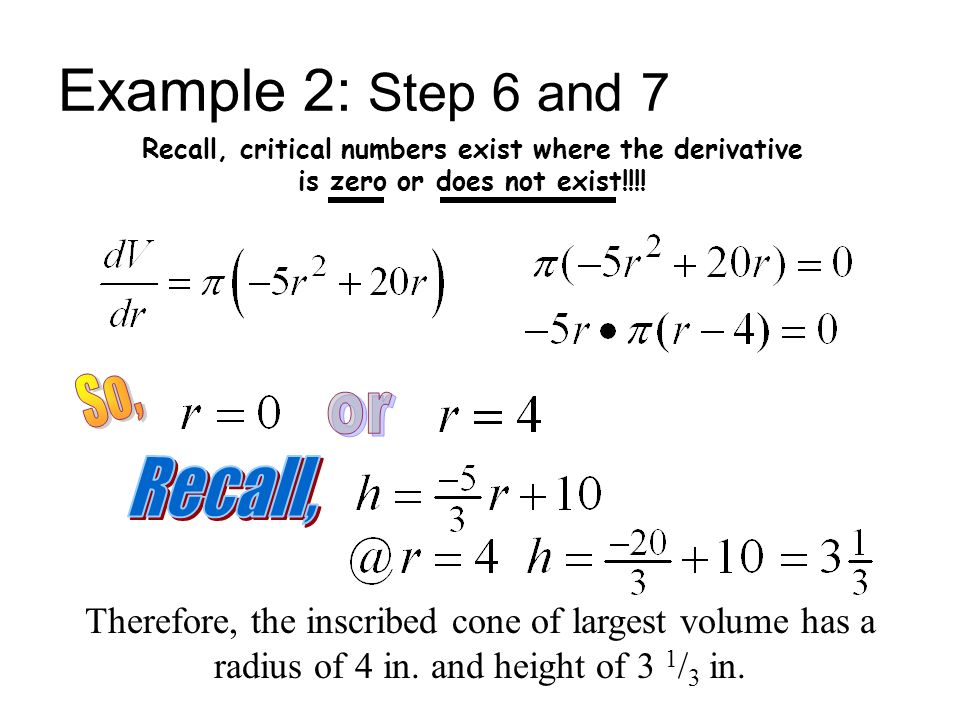 Example 2: Step 6 and 7 Recall, critical numbers exist where the derivative is zero or does not exist!!!! Therefore, the inscribed cone of largest vol