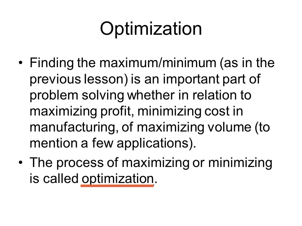 Optimization Finding the maximum/minimum (as in the previous lesson) is an important part of problem solving whether in relation to maximizing profit,