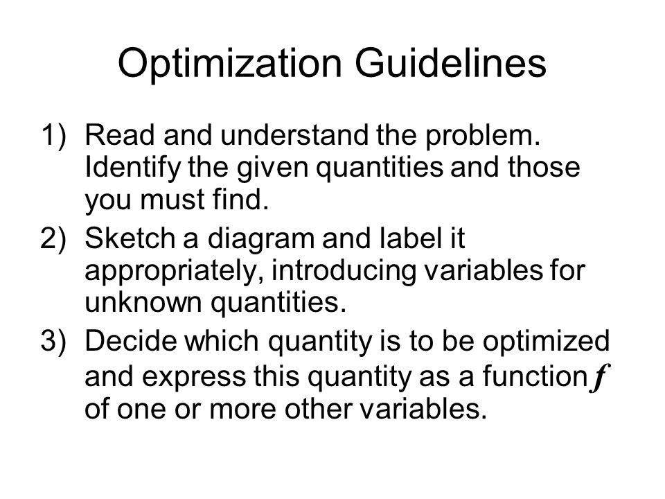 Optimization Guidelines 1)Read and understand the problem. Identify the given quantities and those you must find. 2)Sketch a diagram and label it appr