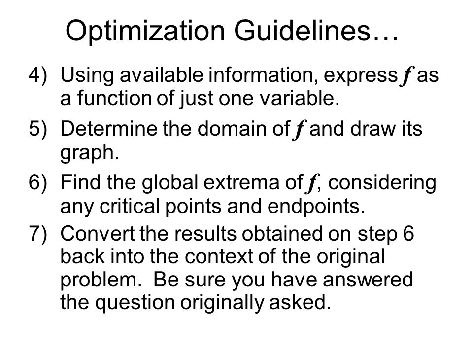 Optimization Guidelines… 4)Using available information, express f as a function of just one variable. 5)Determine the domain of f and draw its graph.