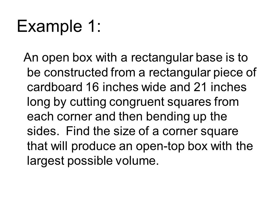 Example 1: An open box with a rectangular base is to be constructed from a rectangular piece of cardboard 16 inches wide and 21 inches long by cutting