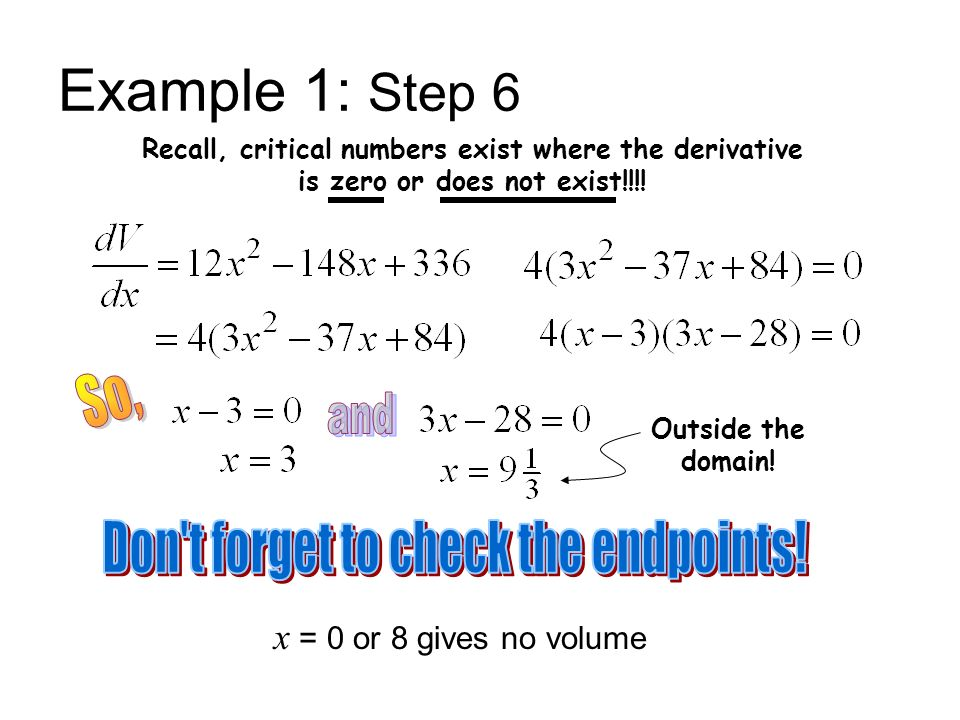 Example 1: Step 6 Recall, critical numbers exist where the derivative is zero or does not exist!!!! Outside the domain! x = 0 or 8 gives no volume