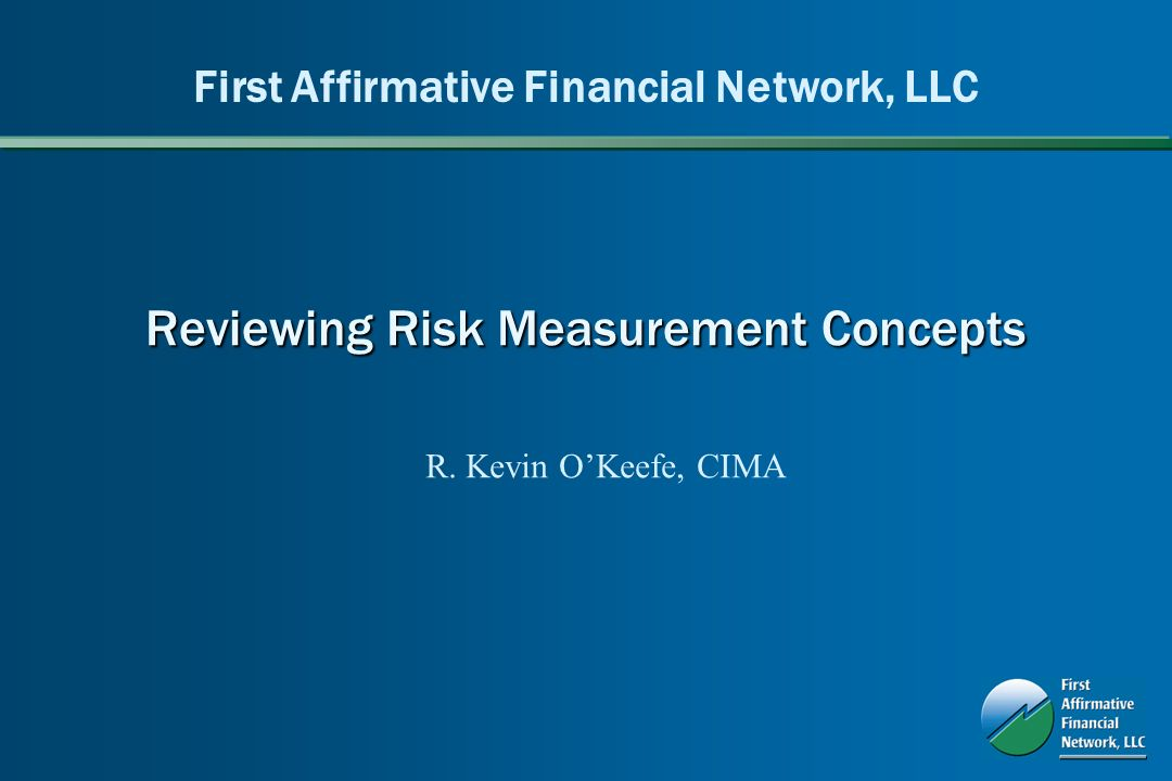 Reviewing Risk Measurement Concepts First Affirmative Financial Network, LLC R. Kevin OKeefe, CIMA