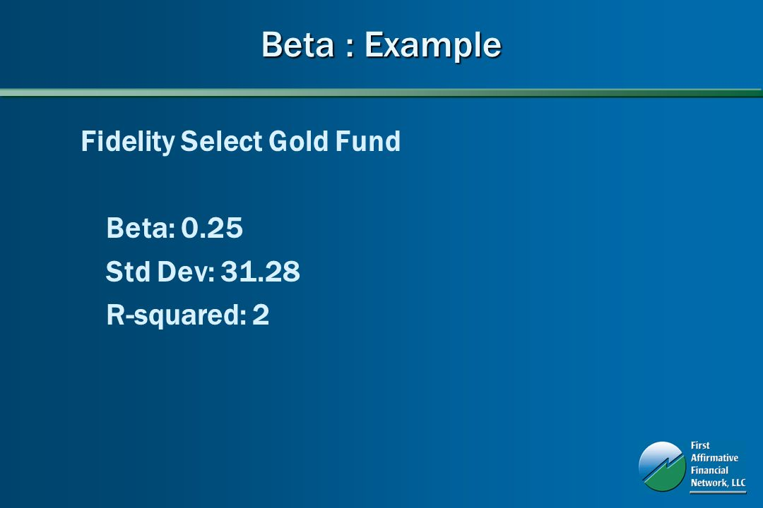 Beta : Example Fidelity Select Gold Fund Beta: 0.25 Std Dev: 31.28 R-squared: 2
