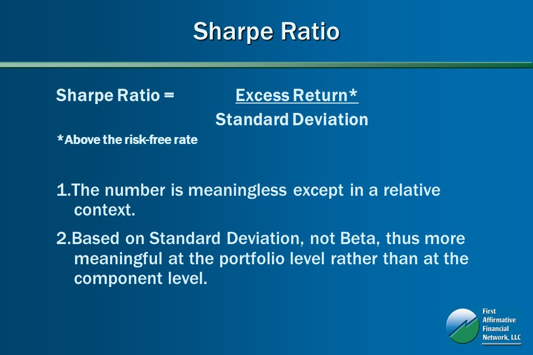 Sharpe Ratio Sharpe Ratio = Excess Return* Standard Deviation *Above the risk-free rate 1.The number is meaningless except in a relative context.