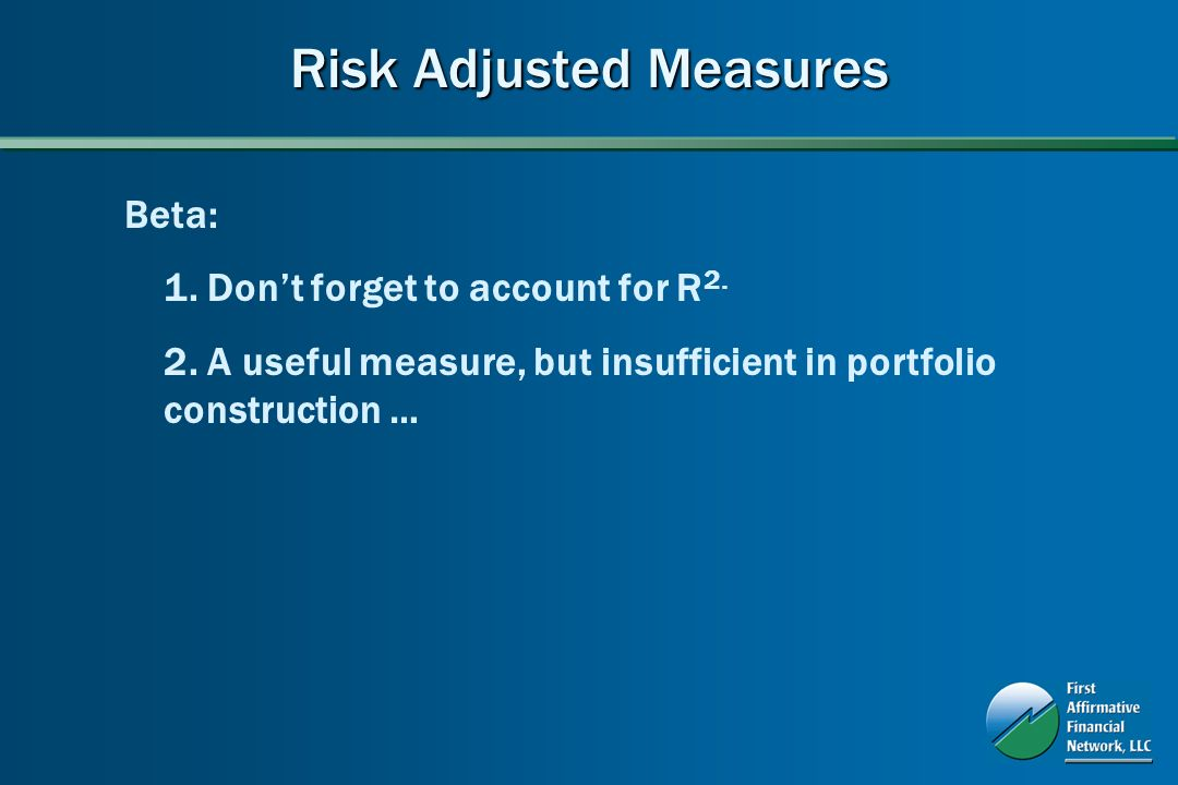 Risk Adjusted Measures Beta: 1. Dont forget to account for R 2.