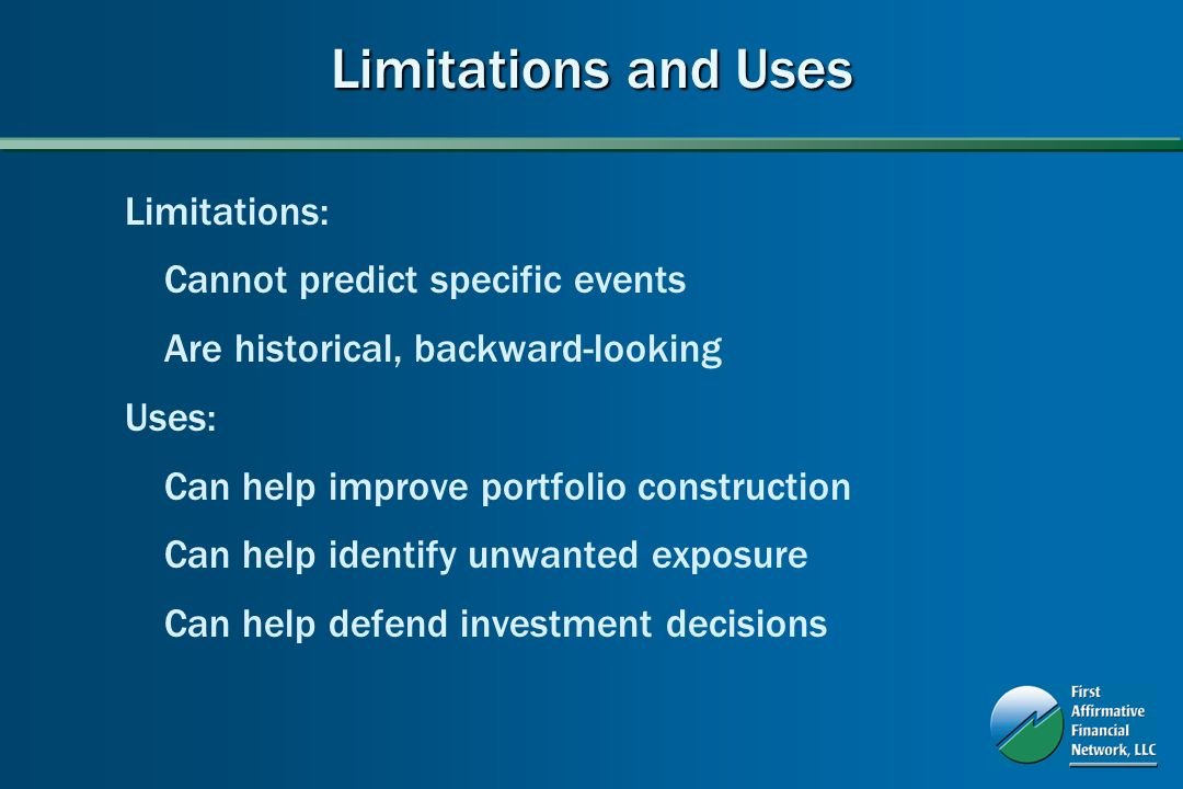 Limitations and Uses Limitations: Cannot predict specific events Are historical, backward-looking Uses: Can help improve portfolio construction Can help identify unwanted exposure Can help defend investment decisions