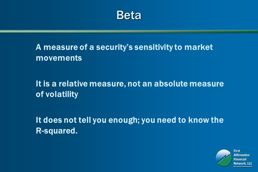Beta A measure of a securitys sensitivity to market movements It is a relative measure, not an absolute measure of volatility It does not tell you enough; you need to know the R-squared.
