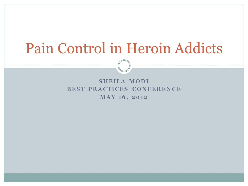 SHEILA MODI BEST PRACTICES CONFERENCE MAY 16, 2012 Pain Control in Heroin Addicts