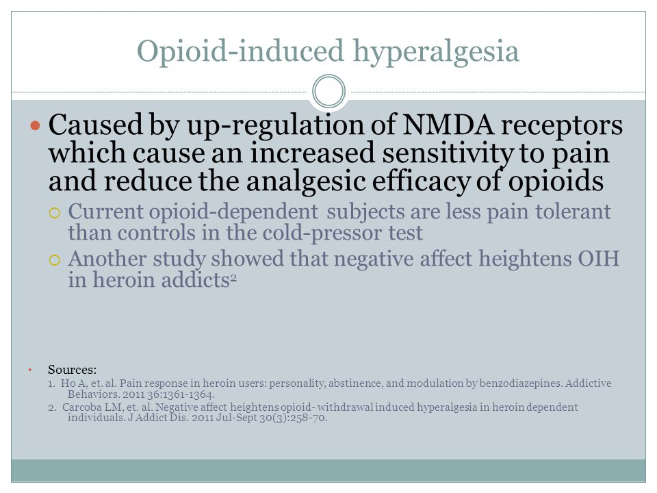 Opioid-induced hyperalgesia Caused by up-regulation of NMDA receptors which cause an increased sensitivity to pain and reduce the analgesic efficacy o