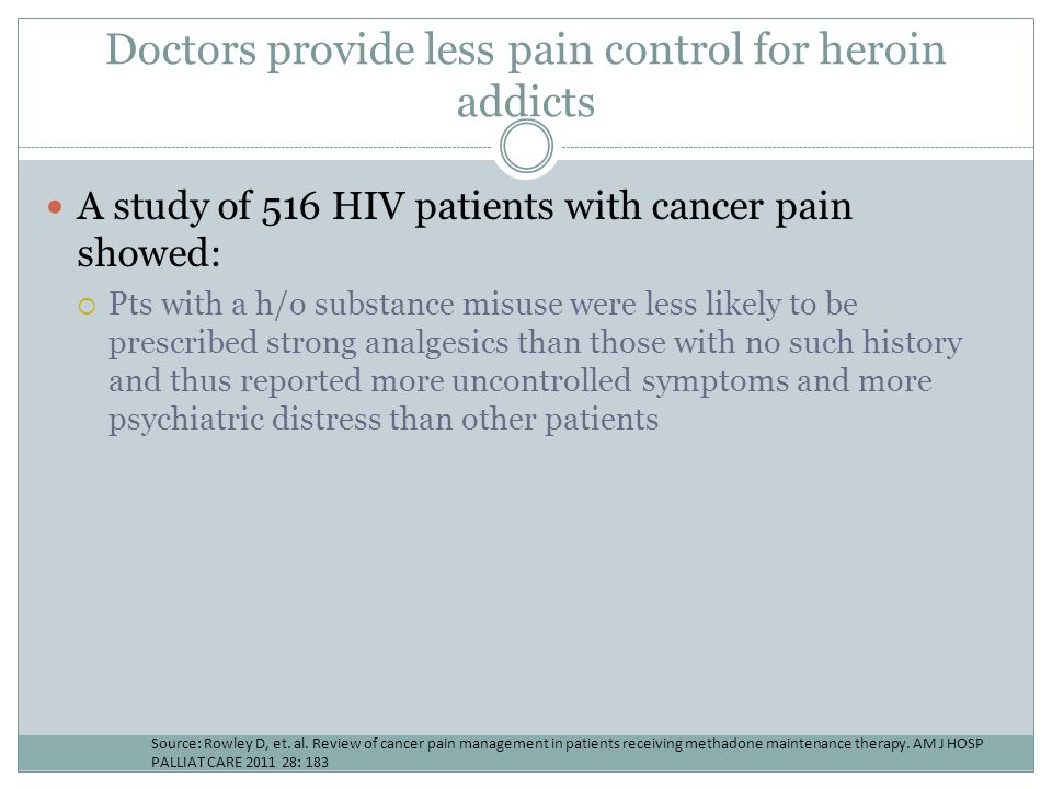Doctors provide less pain control for heroin addicts A study of 516 HIV patients with cancer pain showed: Pts with a h/o substance misuse were less li