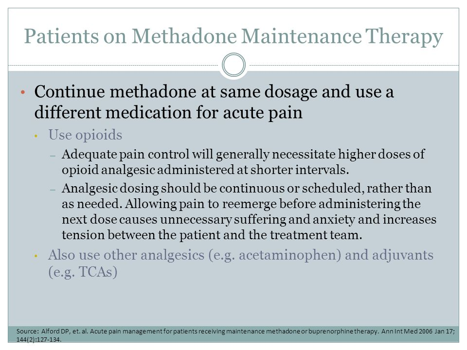 Patients on Methadone Maintenance Therapy Continue methadone at same dosage and use a different medication for acute pain Use opioids – Adequate pain