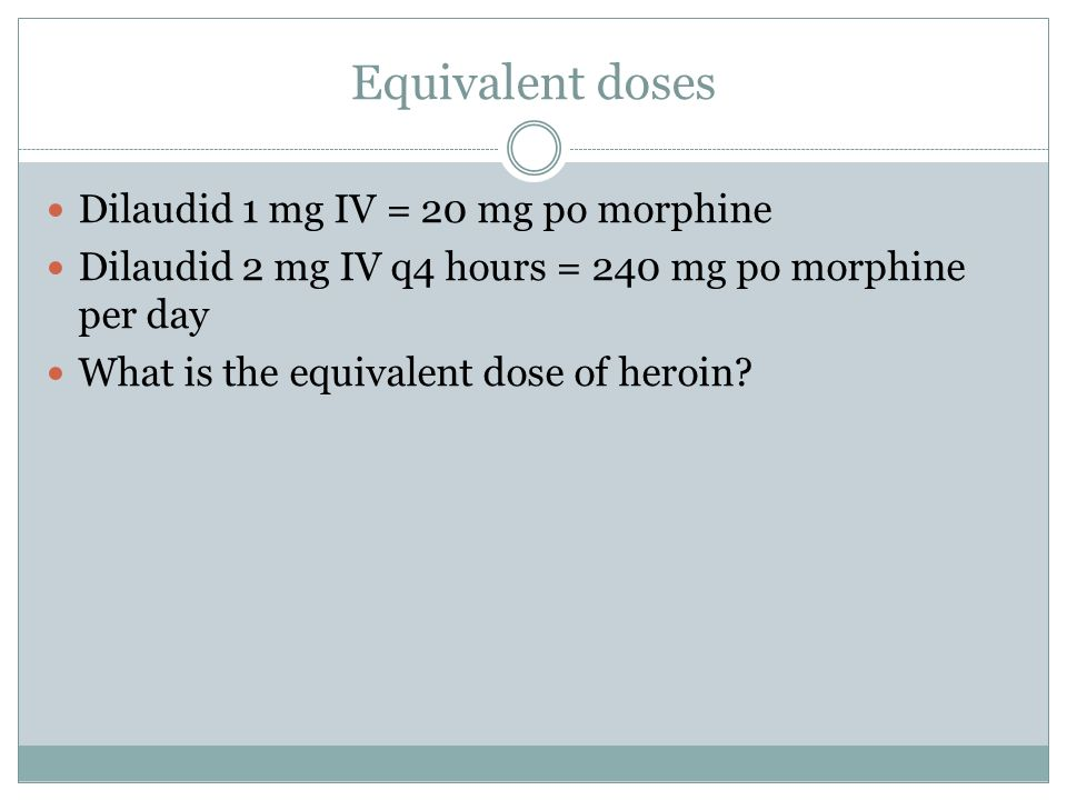 Equivalent doses Dilaudid 1 mg IV = 20 mg po morphine Dilaudid 2 mg IV q4 hours = 240 mg po morphine per day What is the equivalent dose of heroin?