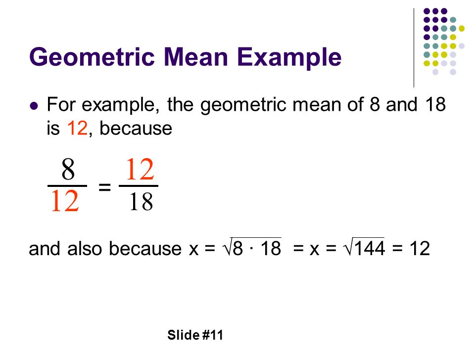 Slide #11 Geometric Mean Example For example, the geometric mean of 8 and 18 is 12, because and also because x = 8 18 = x = 144 = 12 8 12 = 18 12