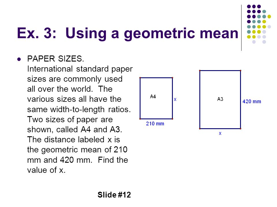 Slide #12 Ex. 3: Using a geometric mean PAPER SIZES. International standard paper sizes are commonly used all over the world. The various sizes all ha