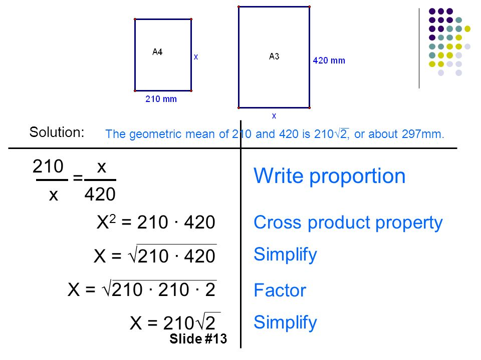 Slide #13 Solution: 210 x = x 420 X 2 = 210 420 X = 210 420 X = 210 210 2 X = 2102 Write proportion Cross product property Simplify Factor The geometr