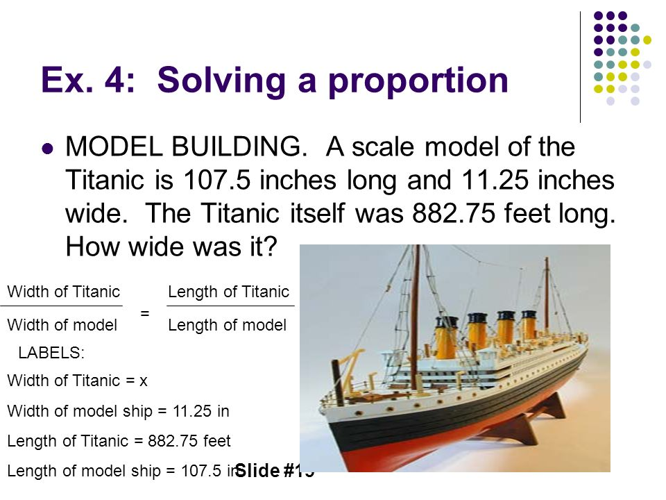 Slide #15 Ex. 4: Solving a proportion MODEL BUILDING. A scale model of the Titanic is 107.5 inches long and 11.25 inches wide. The Titanic itself was