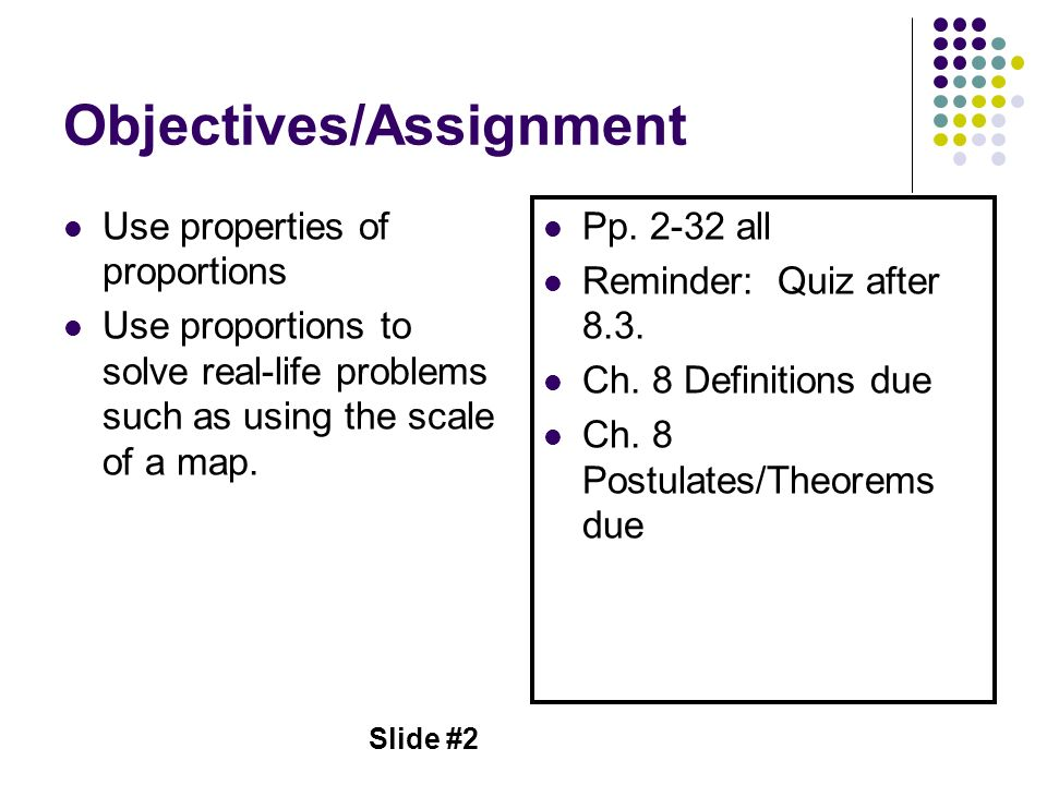 Slide #2 Objectives/Assignment Use properties of proportions Use proportions to solve real-life problems such as using the scale of a map. Pp. 2-32 al
