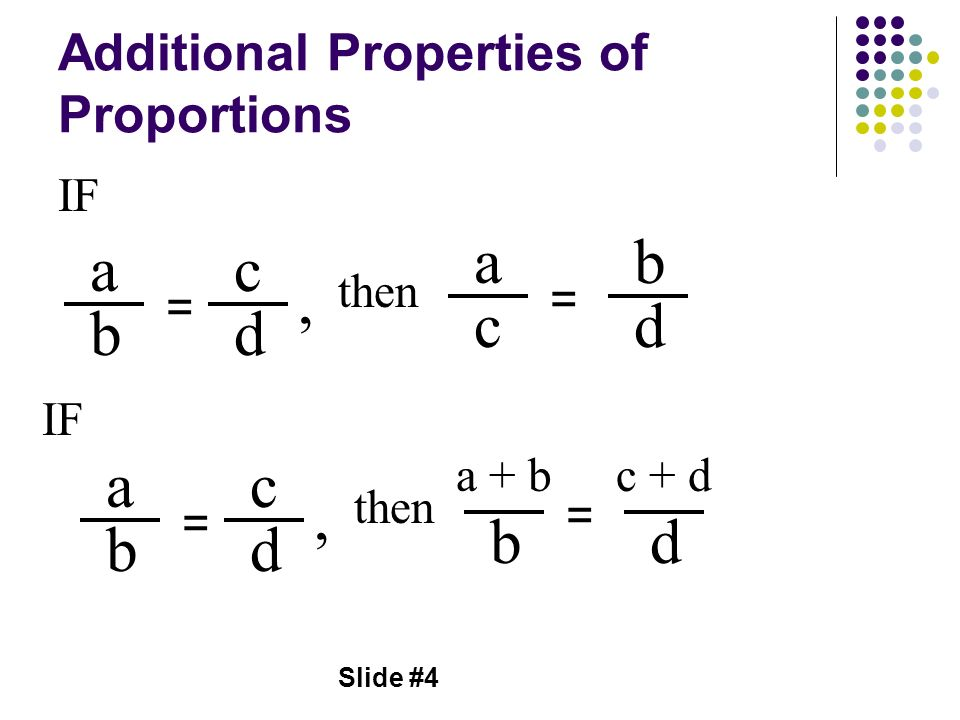 Slide #4 Additional Properties of Proportions a b = c d a c = b d, then a b = c d a + b b = d, then IF c + d