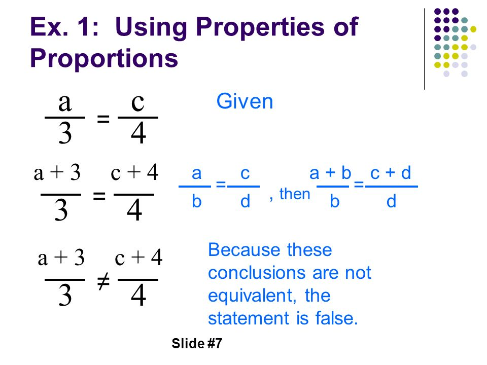 Slide #7 Ex. 1: Using Properties of Proportions a 3 = c 4 Given a + 3 3 = 4 a b = c d, then a + b b = c + d d c + 4 a + 3 3 4 c + 4 Because these conc