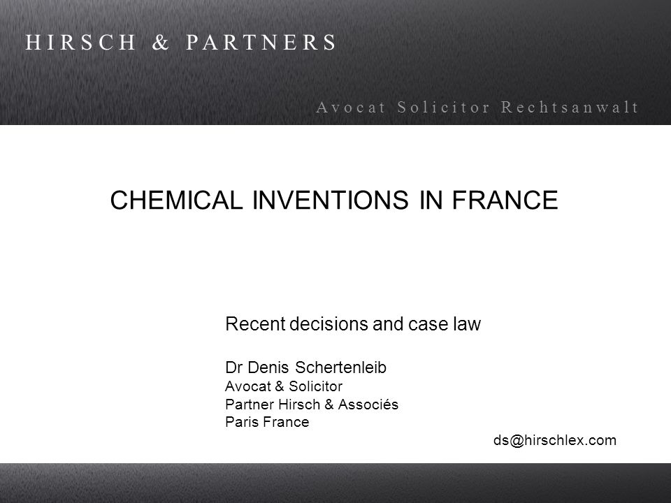 H I R S C H & P A R T N E R S A v o c a t S o l i c i t o r R e c h t s a n w a l t CHEMICAL INVENTIONS IN FRANCE Recent decisions and case law Dr Denis Schertenleib Avocat & Solicitor Partner Hirsch & Associés Paris France ds@hirschlex.com